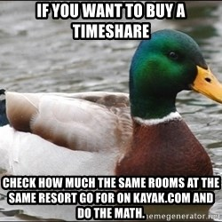 Actual Advice Mallard 1 - If you want to buy a timeshare Check how much the same rooms at the same resort go for on Kayak.com and do the math.