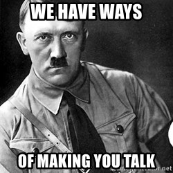 Hitler Advice - We have ways of making you talk