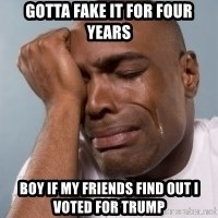 cryingblackman - gotta fake it for four years boy if my friends find out i voted for Trump