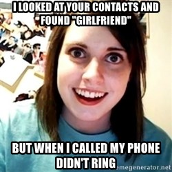 """Overly Obsessed Girlfriend - I looked at your contacts and found """"Girlfriend"""" But when I called my phone didn't ring"""
