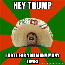Successful Mexican - Hey Trump I vote for you many many times