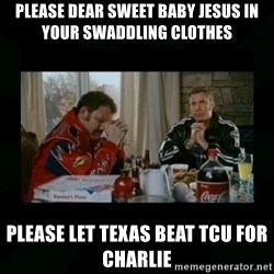 Dear lord baby jesus - Please dear sweet baby Jesus in your swaddling clothes Please let TEXAS BEAT TCU FOR CHARLIE