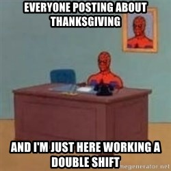 and im just sitting here masterbating - Everyone posting about Thanksgiving And I'm just here working a double shift