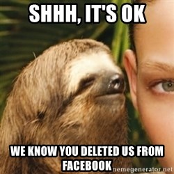 Whispering sloth - Shhh, it's ok we know you deleted us from facebook