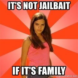 Jealous Girl - It's not jailbait  If it's family