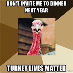 Quirky Turkey - don't invite me to dinner next year turkey lives matter