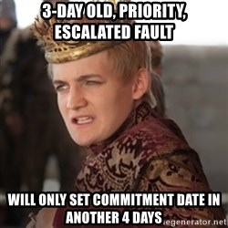 Douchebag Joffrey Baratheon - 3-day old, priority, escalated fault will only set commitment date in another 4 days