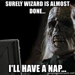 OP will surely deliver skeleton - Surely wizard is almost done... i'll have a nap...