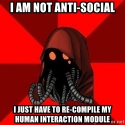 Advice Techpriest - i am not anti-social i just have to re-compile my human interaction module