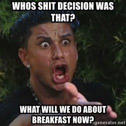 Angry Guido  - whos shit decision was that? what will we do about breakfast now?