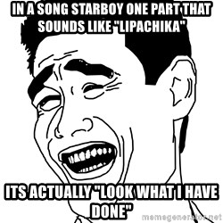 """Fuck That Shit - in a song starboy one part that sounds like """"lipachika"""" its actually """"look what i have done"""""""