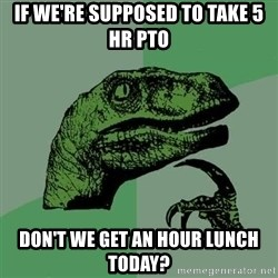 Raptor - If we're supposed to take 5 hr pto Don't we get an hour lunch today?