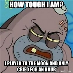 Spongebob How Tough Am I? - How tough I am? I played To The Moon and only cried for an hour