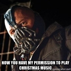 Only then you have my permission to die -  NOW YOU HAVE MY PERMISSION TO PLAY CHRISTMAS MUSIC