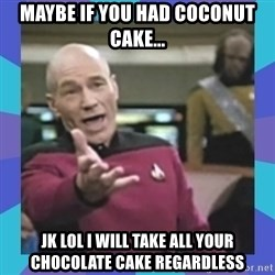 what  the fuck is this shit? - maybe if you had coconut cake... jk lol I will take all your chocolate cake regardless