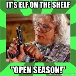 "Madea - it's elf on the shelf ""open season!"""