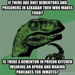 Velociraptor Xd - if there are only dementors and prisoners in azkaban then who makes food? is there a dementor in prison kitchen wearing an apron and making pancakes for inmates?