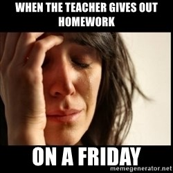 First World Problems - when the teacher gives out homework ON A FRIDAY