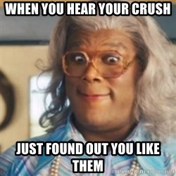 Tyler Perry's Madea - when you hear your crush just found out you like them