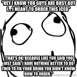 """Derp meme - """"Hey I know you guys are busy but I... I meant to order this iced"""" """"That's ok, because like you said you just said, I have nothing better to do then to fix your drink you didn't know how to order."""""""