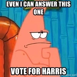 Patrick Wtf? - Even I can answer this one Vote for harris