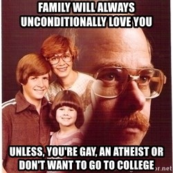Family Man - family will always unconditionally love you unless, you're gay, an atheist or don't want to go to college