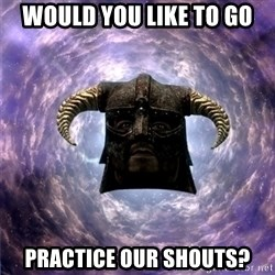 Skyrim - would you like to go practice our shouts?