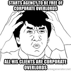 Jackie Chan face - Starts agency to be free of corporate overlords all his clients are corporate overlords