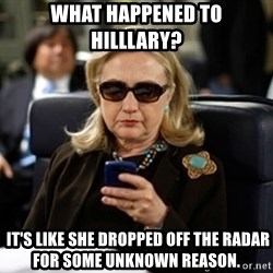 Hillary Text - what happened to hilllary?   it's like she dropped off the radar for some unknown reason.