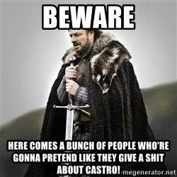 Game of Thrones - BEWARE Here comes a bunch of people who're gonna pretend like they give a shit about Castro!