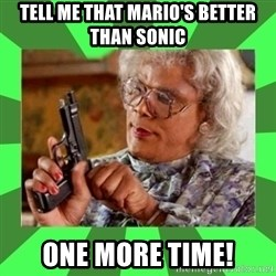 Madea - tell me that mario's better than Sonic One more time!
