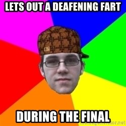 Scumbag Student - lets out a deafening fart during the final