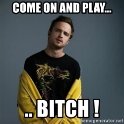 Jesse Pinkman - come on and play... .. BITCH !