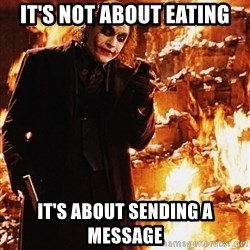 It's about sending a message - It's not about eating It's about sending a message