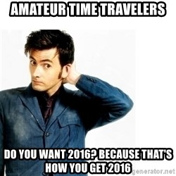 Doctor Who - Amateur time travelers Do you want 2016? Because that's how you get 2016