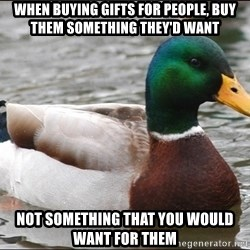 Actual Advice Mallard 1 - When buying gifts for people, buy them something they'd want Not something that you would want for them