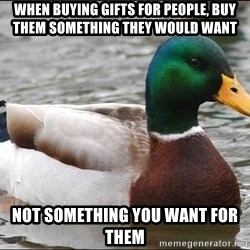 Actual Advice Mallard 1 - When buying gifts for people, buy them something they would want Not something you want for them