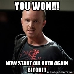 Jesse Pinkman says Bitch - YOU WON!!! NOW START ALL OVER AGAIN BITCH!!!