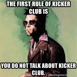 Tyler Durden 2 - The first rule of kicker club is You do not talk about kicker club.