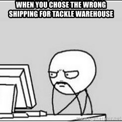 computer guy - When you chose the wrong shipping for tackle warehouse