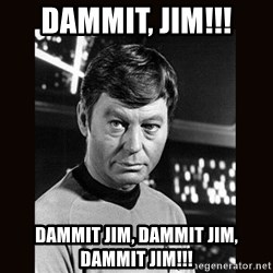 Leonard McCoy - DAMMIT, JIM!!! dammit jim, dammit jim, dammit jim!!!
