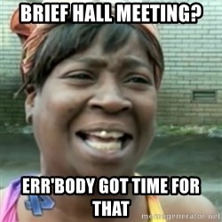 Ain't nobody got time fo dat so - BRIEF HALL MEETING? Err'body got time for that