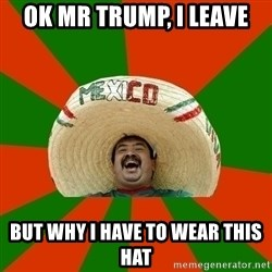 Successful Mexican - ok mr trump, i leave  but why i have to wear this hat