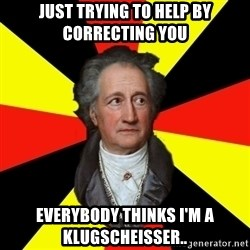 Germany pls - Just trying to help by correcting you Everybody thinks I'm a Klugscheisser..
