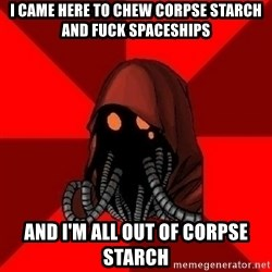 Advice Techpriest - i came here to chew corpse starch and fuck spaceships and i'm all out of corpse starch