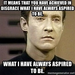 Star Trek Data - It means that you have achieved in disgrace what I have always aspired to be. what I have always aspired to be.