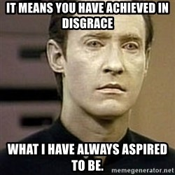 Star Trek Data - It means you have achieved in disgrace what I have always aspired to be.