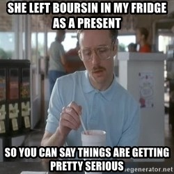 things are getting serious - She Left Boursin in my fridge as a present so you can say things are getting pretty serious