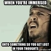 Jack Sparrow Reaction - when you're immersed onto something so you get lost in your thoughts