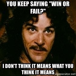 """You keep using that word, I don't think it means what you think it means - you keep saying """"win or fail?"""" I don't think it means what you think it means"""